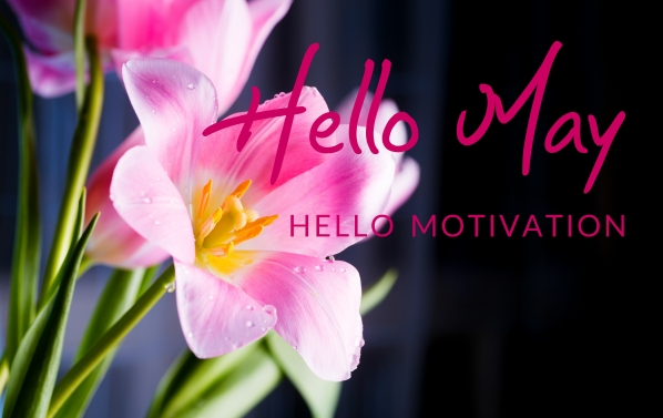 Hello May - Hello Motivation. How to get motivated and stay motivated!