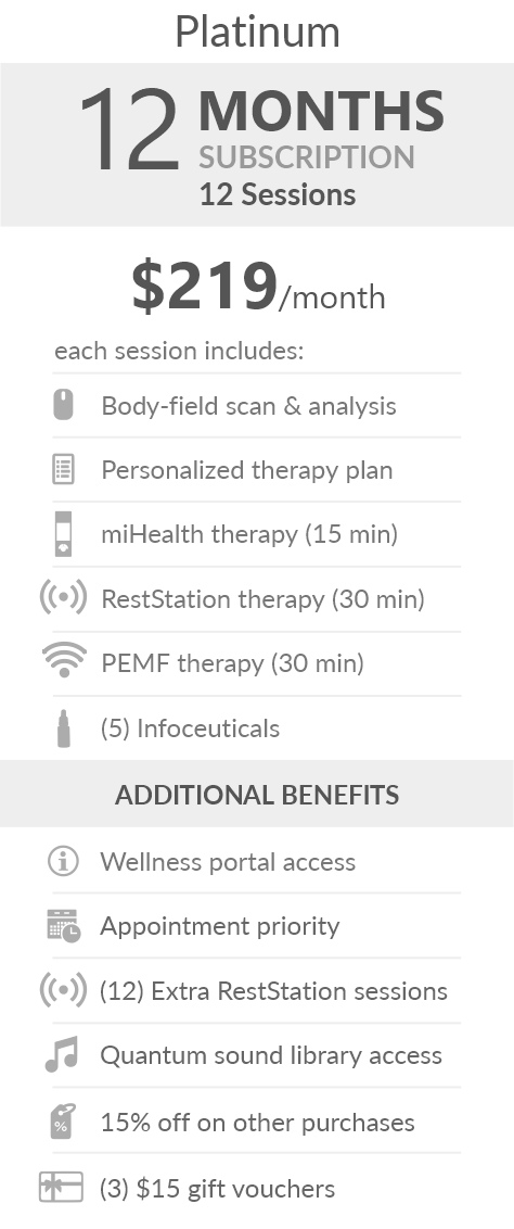 Juneva Health Total Wellness Plan - Platinum (Clinic) - a twelve (12) months subscription that provides members with twelve (12) individual bioenergetic therapy sessions in our clinic and access to other membership benefits. Each session includes a body-field scan & analysis, a personalized therapy plan, a miHealth therapy (15 min), a RestStation vibroacoustic therapy (30 min), a PEMF therapy (30 min), and five (5) bioenergetic remedies (NES Infoceuticals) for use at home.